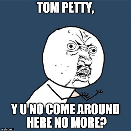 Y U No Meme | TOM PETTY, Y U NO COME AROUND HERE NO MORE? | image tagged in memes,y u no | made w/ Imgflip meme maker