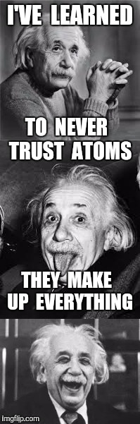 Bad Pun Einstein | I'VE  LEARNED THEY  MAKE  UP  EVERYTHING TO  NEVER  TRUST  ATOMS | image tagged in bad pun einstein,atoms,science | made w/ Imgflip meme maker