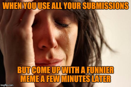Happens everytime!  | WHEN YOU USE ALL YOUR SUBMISSIONS BUT COME UP WITH A FUNNIER MEME A FEW MINUTES LATER | image tagged in memes,first world problems | made w/ Imgflip meme maker