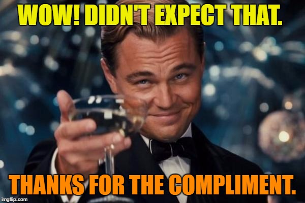 Leonardo Dicaprio Cheers Meme | WOW! DIDN'T EXPECT THAT. THANKS FOR THE COMPLIMENT. | image tagged in memes,leonardo dicaprio cheers | made w/ Imgflip meme maker