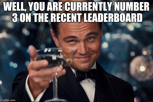 Leonardo Dicaprio Cheers Meme | WELL, YOU ARE CURRENTLY NUMBER 3 ON THE RECENT LEADERBOARD | image tagged in memes,leonardo dicaprio cheers | made w/ Imgflip meme maker