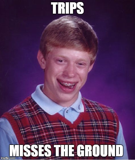 Bad Luck Brian Meme | TRIPS MISSES THE GROUND | image tagged in memes,bad luck brian | made w/ Imgflip meme maker