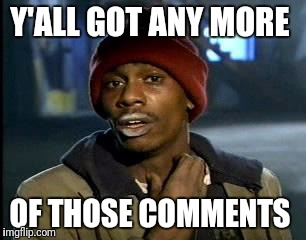 Y'all Got Any More Of That Meme | Y'ALL GOT ANY MORE OF THOSE COMMENTS | image tagged in memes,yall got any more of | made w/ Imgflip meme maker