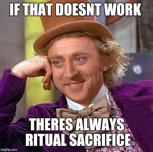 Creepy Condescending Wonka Meme | IF THAT DOESNT WORK THERES ALWAYS RITUAL SACRIFICE | image tagged in memes,creepy condescending wonka | made w/ Imgflip meme maker