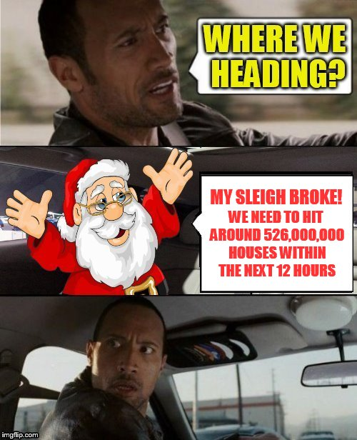 The 16 Christmas Memes Till Christmas Event  | MY SLEIGH BROKE! WE NEED TO HIT AROUND 526,000,000 HOUSES WITHIN THE NEXT 12 HOURS | image tagged in christmas memes,the rock driving,funny memes,santa claus,presents,broke down | made w/ Imgflip meme maker