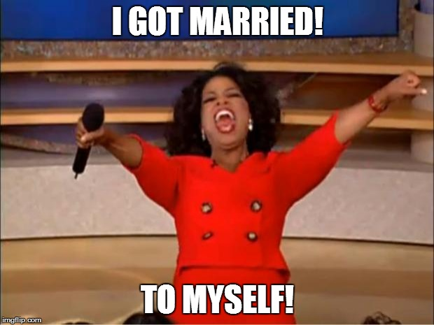 Oprah You Get A Meme | I GOT MARRIED! TO MYSELF! | image tagged in memes,oprah you get a | made w/ Imgflip meme maker