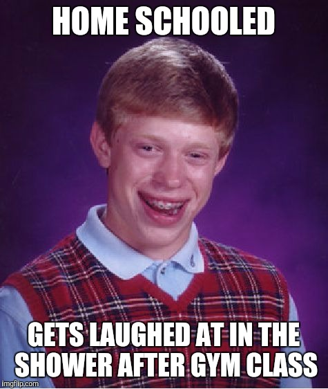 Bad Luck Brian Meme | HOME SCHOOLED GETS LAUGHED AT IN THE SHOWER AFTER GYM CLASS | image tagged in memes,bad luck brian | made w/ Imgflip meme maker