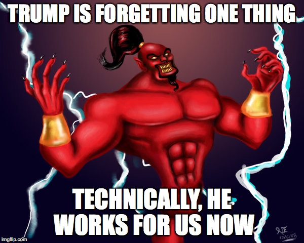 Trump Genie | TRUMP IS FORGETTING ONE THING TECHNICALLY, HE WORKS FOR US NOW | image tagged in trump,power,genie,slave | made w/ Imgflip meme maker