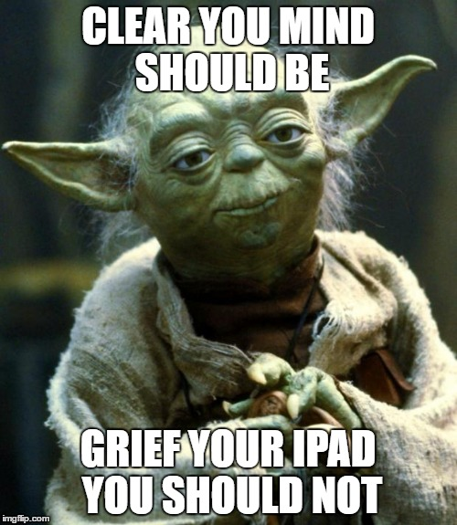 Star Wars Yoda Meme | CLEAR YOU MIND SHOULD BE GRIEF YOUR IPAD YOU SHOULD NOT | image tagged in memes,star wars yoda | made w/ Imgflip meme maker
