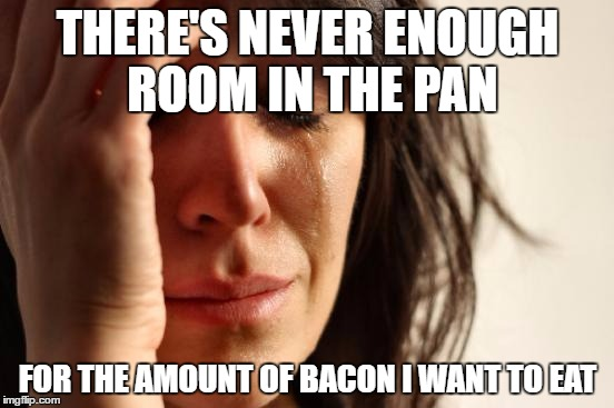 First World Problems Meme | THERE'S NEVER ENOUGH ROOM IN THE PAN FOR THE AMOUNT OF BACON I WANT TO EAT | image tagged in memes,first world problems | made w/ Imgflip meme maker