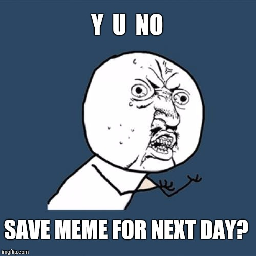 Y U No Meme | Y  U  NO SAVE MEME FOR NEXT DAY? | image tagged in memes,y u no | made w/ Imgflip meme maker