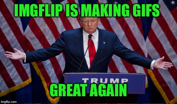 IMGFLIP IS MAKING GIFS GREAT AGAIN | made w/ Imgflip meme maker