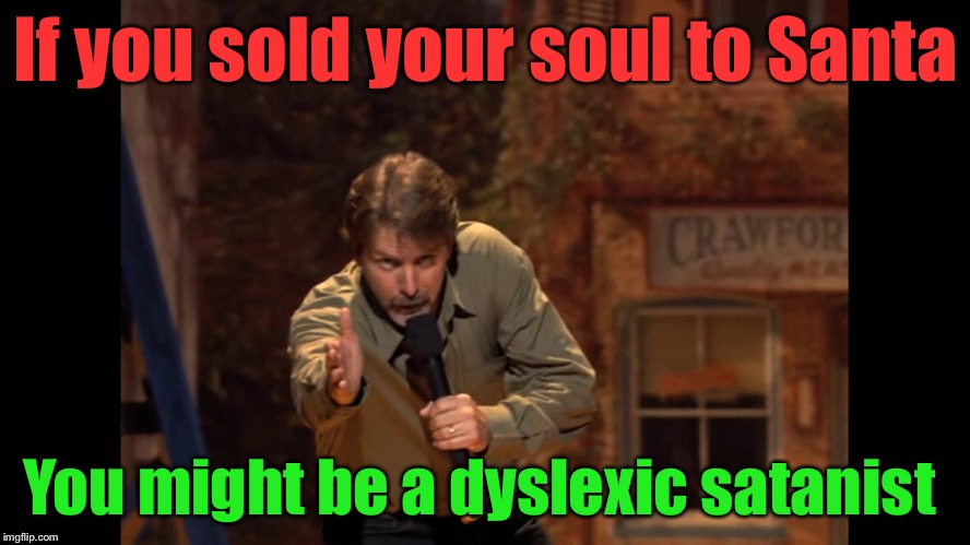 You might be... | If you sold your soul to Santa You might be a dyslexic satanist | image tagged in you might be | made w/ Imgflip meme maker
