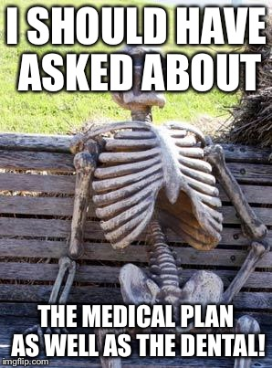 Waiting Skeleton Meme | I SHOULD HAVE ASKED ABOUT THE MEDICAL PLAN AS WELL AS THE DENTAL! | image tagged in memes,waiting skeleton | made w/ Imgflip meme maker