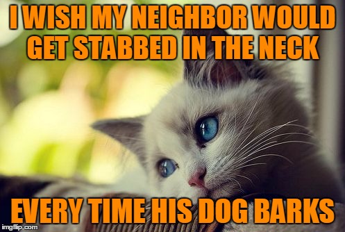 Wake up Karma, there's work to be done. |  I WISH MY NEIGHBOR WOULD GET STABBED IN THE NECK; EVERY TIME HIS DOG BARKS | image tagged in memes,first world problems cat | made w/ Imgflip meme maker