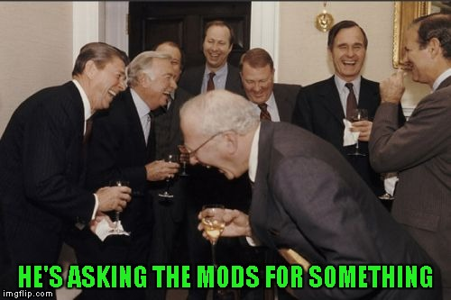 Laughing Men In Suits Meme | HE'S ASKING THE MODS FOR SOMETHING | image tagged in memes,laughing men in suits | made w/ Imgflip meme maker