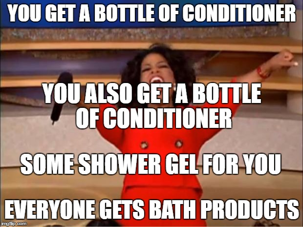Oprah You Get A Meme | YOU GET A BOTTLE OF CONDITIONER EVERYONE GETS BATH PRODUCTS SOME SHOWER GEL FOR YOU YOU ALSO GET A BOTTLE OF CONDITIONER | image tagged in memes,oprah you get a | made w/ Imgflip meme maker