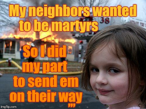 Disaster Girl Meme | My neighbors wanted to be martyrs So I did my part  to send em on their way ,,, | image tagged in memes,disaster girl | made w/ Imgflip meme maker