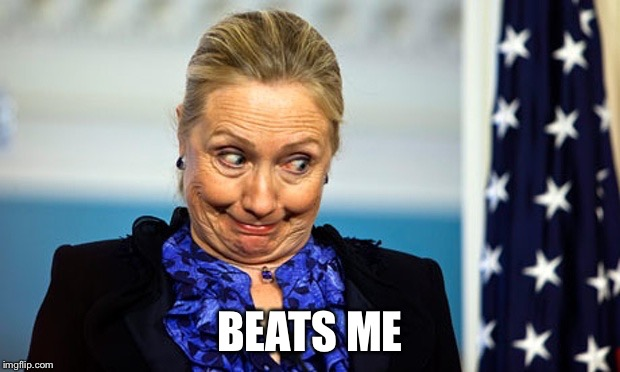 Hillary Gonna Be Sick | BEATS ME | image tagged in hillary gonna be sick | made w/ Imgflip meme maker