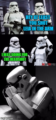 Stormtrooper Confession | HEY AT LEAST YOU SHOT LEIA IN THE ARM I WAS GOING FOR THE HEADSHOT | image tagged in star wars,stormtroopers,crying stormtrooper,headshot,memes | made w/ Imgflip meme maker