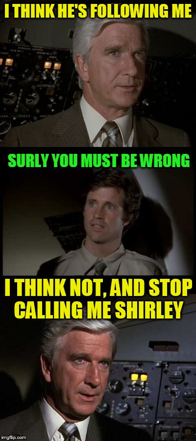 Airplane | I THINK HE'S FOLLOWING ME SURLY YOU MUST BE WRONG I THINK NOT, AND STOP CALLING ME SHIRLEY | image tagged in airplane | made w/ Imgflip meme maker