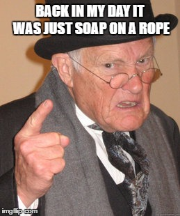Back In My Day Meme | BACK IN MY DAY IT WAS JUST SOAP ON A ROPE | image tagged in memes,back in my day | made w/ Imgflip meme maker