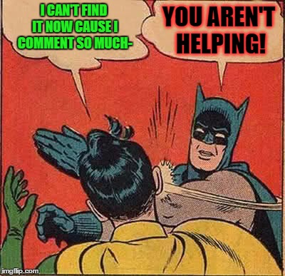 Batman Slapping Robin Meme | I CAN'T FIND IT NOW CAUSE I COMMENT SO MUCH- YOU AREN'T HELPING! | image tagged in memes,batman slapping robin | made w/ Imgflip meme maker