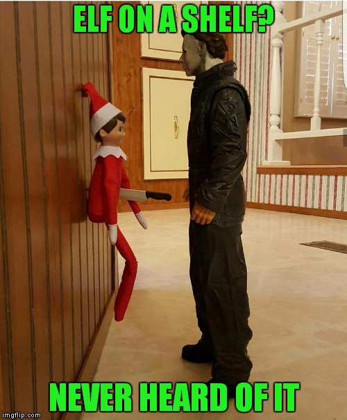 Chi..chi..chi...chi..ha..ha..ha..ha... | ELF ON A SHELF? NEVER HEARD OF IT | image tagged in elf on the shelf,michael myers | made w/ Imgflip meme maker