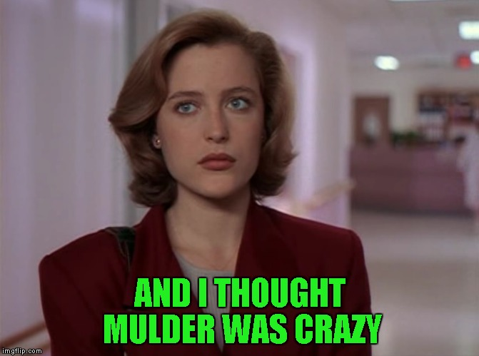 AND I THOUGHT MULDER WAS CRAZY | made w/ Imgflip meme maker