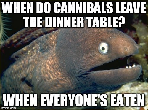 Bad Joke Eel Meme | WHEN DO CANNIBALS LEAVE THE DINNER TABLE? WHEN EVERYONE'S EATEN | image tagged in memes,bad joke eel | made w/ Imgflip meme maker