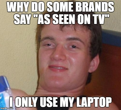 "This is me | WHY DO SOME BRANDS SAY ""AS SEEN ON TV"" I ONLY USE MY LAPTOP 