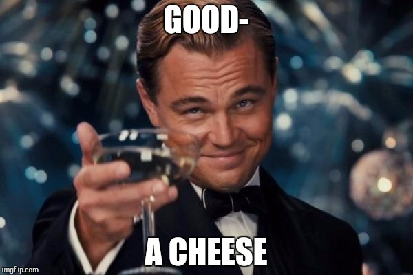 Leonardo Dicaprio Cheers Meme | GOOD- A CHEESE | image tagged in memes,leonardo dicaprio cheers | made w/ Imgflip meme maker