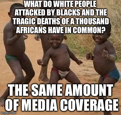 The African/White Victim Paradox | WHAT DO WHITE PEOPLE ATTACKED BY BLACKS AND THE TRAGIC DEATHS OF A THOUSAND AFRICANS HAVE IN COMMON? THE SAME AMOUNT OF MEDIA COVERAGE | image tagged in african kids dancing,equality,black lives matter,white privilege,black and white,africa | made w/ Imgflip meme maker