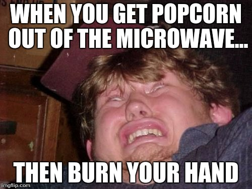 WTF Meme |  WHEN YOU GET POPCORN OUT OF THE MICROWAVE... THEN BURN YOUR HAND | image tagged in memes,wtf | made w/ Imgflip meme maker