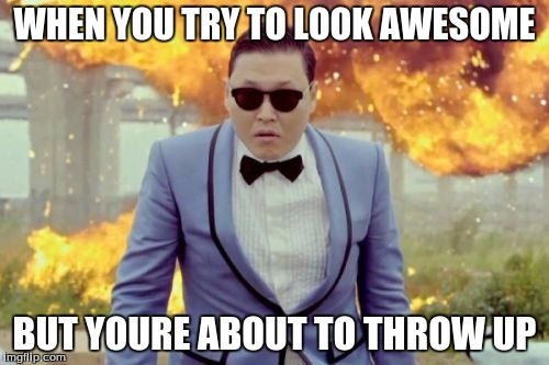 Gangnam Style PSY | WHEN YOU TRY TO LOOK AWESOME BUT YOURE ABOUT TO THROW UP | image tagged in memes,gangnam style psy | made w/ Imgflip meme maker