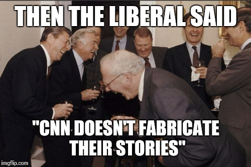 "Laughing Men In Suits Meme | THEN THE LIBERAL SAID ""CNN DOESN'T FABRICATE THEIR STORIES"" 