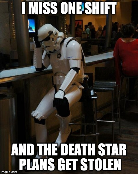 Sad Stormtrooper At The Bar | I MISS ONE SHIFT AND THE DEATH STAR PLANS GET STOLEN | image tagged in sad stormtrooper at the bar | made w/ Imgflip meme maker