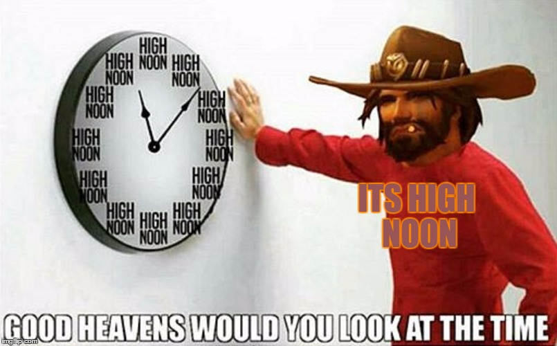 Good heavens would you look at the time Overwatch Version |  ITS HIGH NOON | image tagged in good heavens would you look at the time,meme | made w/ Imgflip meme maker