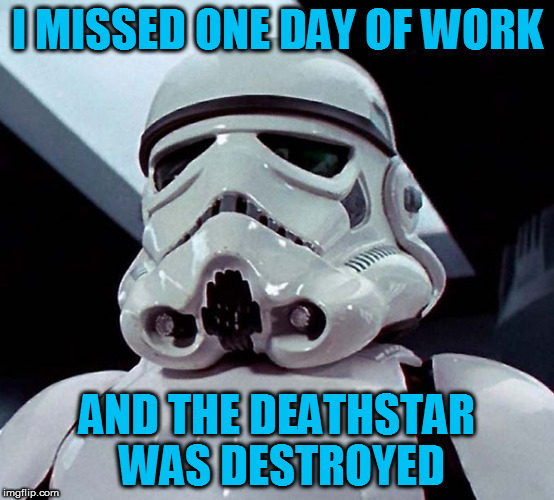 I MISSED ONE DAY OF WORK AND THE DEATHSTAR WAS DESTROYED | made w/ Imgflip meme maker