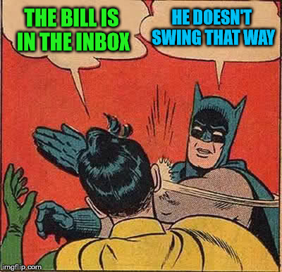 Batman Slapping Robin Meme | THE BILL IS IN THE INBOX HE DOESN'T SWING THAT WAY | image tagged in memes,batman slapping robin | made w/ Imgflip meme maker