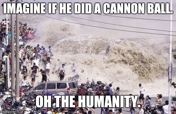 IMAGINE IF HE DID A CANNON BALL. OH THE HUMANITY. | made w/ Imgflip meme maker