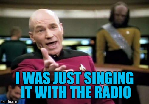 Picard Wtf Meme | I WAS JUST SINGING IT WITH THE RADIO | image tagged in memes,picard wtf | made w/ Imgflip meme maker