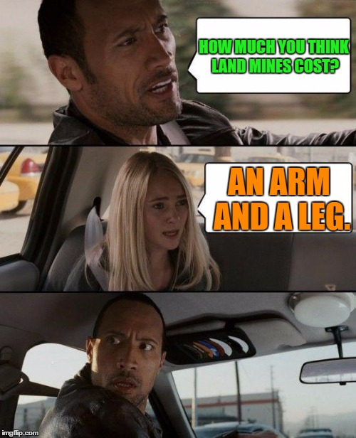 Land mines | HOW MUCH YOU THINK LAND MINES COST? AN ARM AND A LEG. | image tagged in memes,the rock driving,funny,funny memes,humor | made w/ Imgflip meme maker