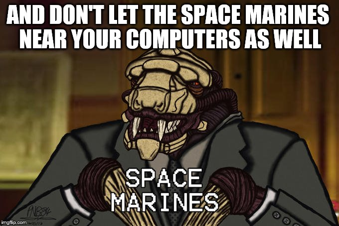 AND DON'T LET THE SPACE MARINES NEAR YOUR COMPUTERS AS WELL | made w/ Imgflip meme maker