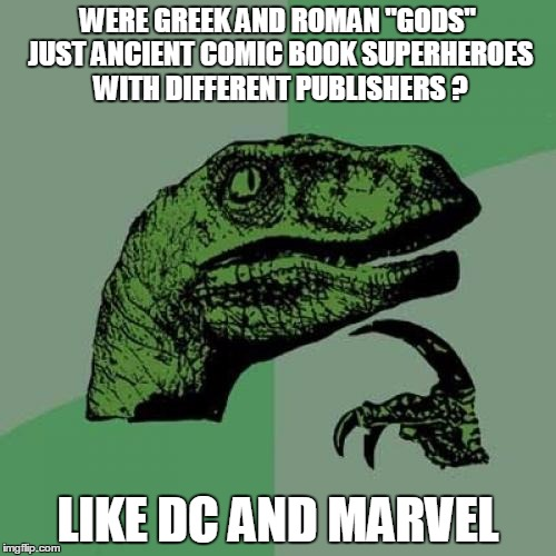 "Or is it all just a myth? | WERE GREEK AND ROMAN ""GODS"" JUST ANCIENT COMIC BOOK SUPERHEROES WITH DIFFERENT PUBLISHERS ? LIKE DC AND MARVEL 