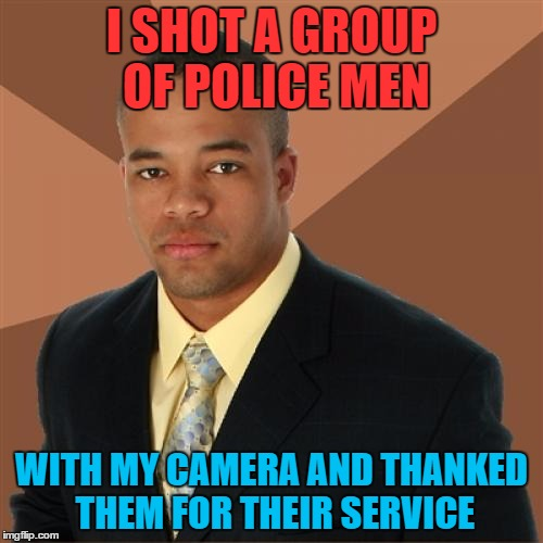 Successful Black Man Meme | I SHOT A GROUP OF POLICE MEN WITH MY CAMERA AND THANKED THEM FOR THEIR SERVICE | image tagged in memes,successful black man | made w/ Imgflip meme maker
