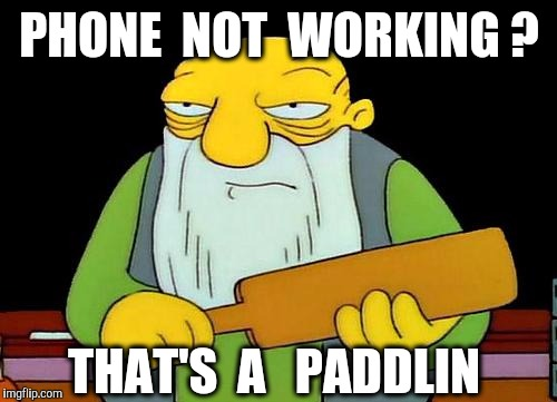 PHONE  NOT  WORKING ? THAT'S  A   PADDLIN | made w/ Imgflip meme maker