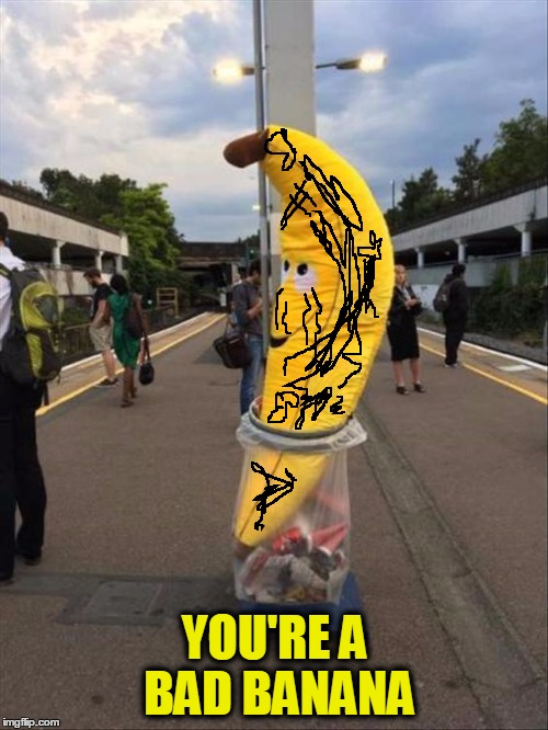 YOU'RE A BAD BANANA | made w/ Imgflip meme maker