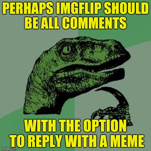 So many great comments, so little time | PERHAPS IMGFLIP SHOULD BE ALL COMMENTS WITH THE OPTION TO REPLY WITH A MEME | image tagged in memes,philosoraptor,comments | made w/ Imgflip meme maker