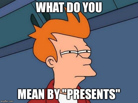 "Futurama Fry Meme | WHAT DO YOU MEAN BY ""PRESENTS"" 